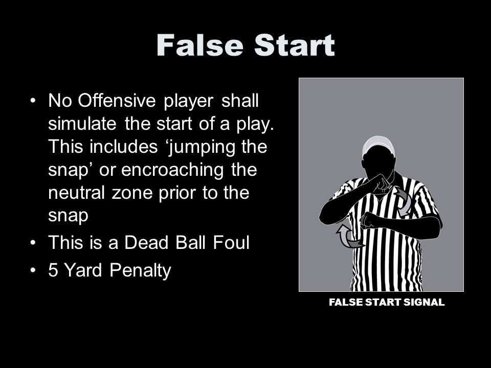 False Start No Offensive player shall simulate the start of a play. This includes jumping the snap or encroaching the neutral zone prior to the snap T
