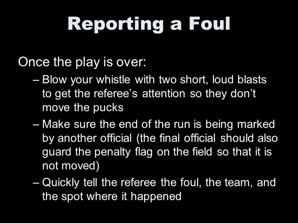 Reporting a Foul Once the play is over: –Blow your whistle with two short, loud blasts to get the referees attention so they dont move the pucks –Make