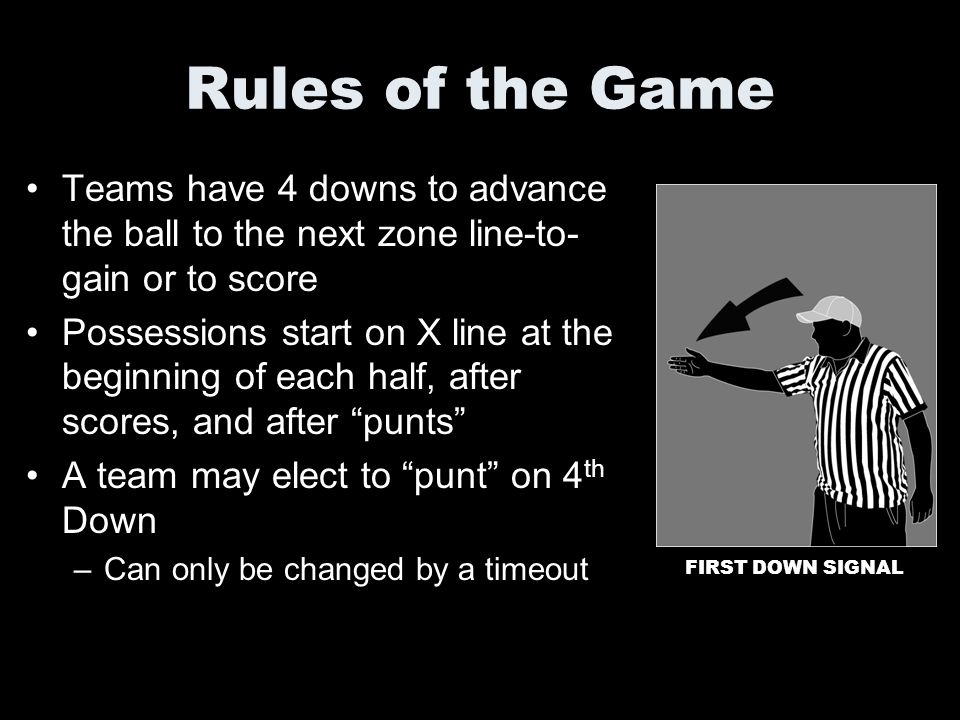 Rules of the Game Teams have 4 downs to advance the ball to the next zone line-to- gain or to score Possessions start on X line at the beginning of ea
