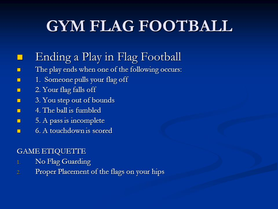 GYM FLAG FOOTBALL Ending a Play in Flag Football Ending a Play in Flag Football The play ends when one of the following occurs: The play ends when one