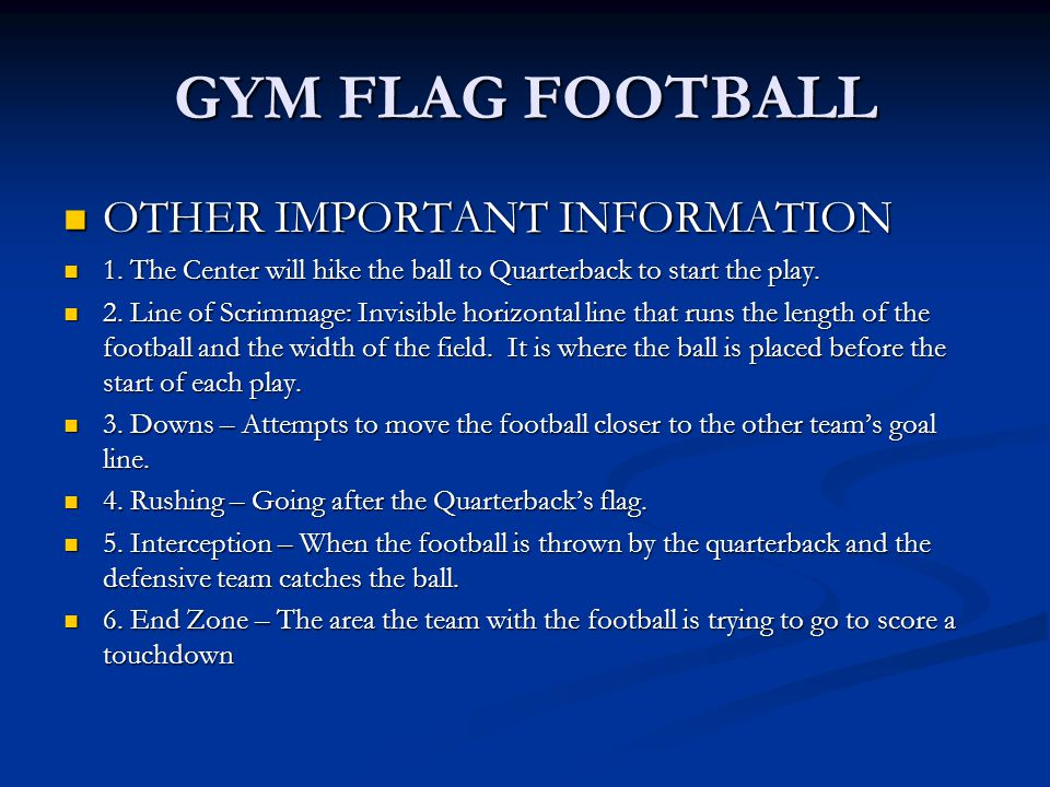 GYM FLAG FOOTBALL OTHER IMPORTANT INFORMATION OTHER IMPORTANT INFORMATION 1. The Center will hike the ball to Quarterback to start the play. 1. The Ce