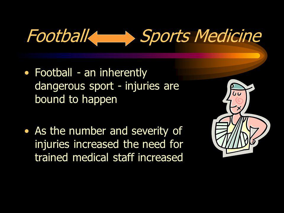 Football Sports Medicine Football - an inherently dangerous sport - injuries are bound to happen As the number and severity of injuries increased the need for trained medical staff increased
