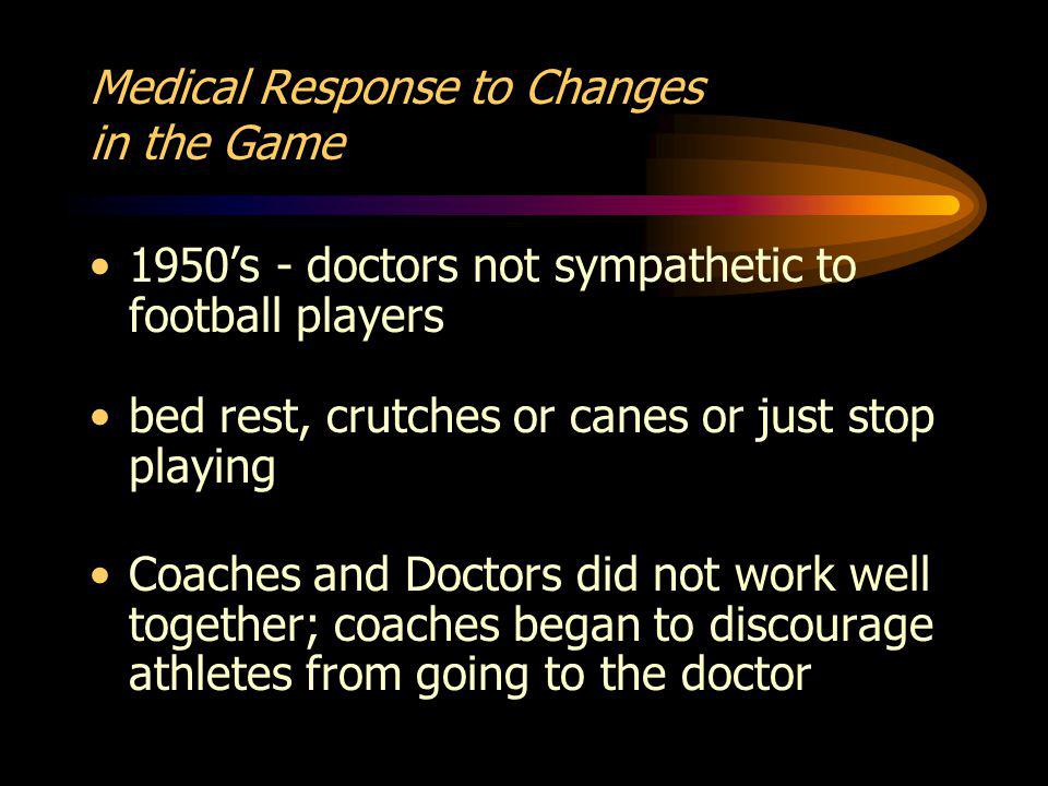 Medical Response to Changes in the Game 1950s - doctors not sympathetic to football players bed rest, crutches or canes or just stop playing Coaches and Doctors did not work well together; coaches began to discourage athletes from going to the doctor