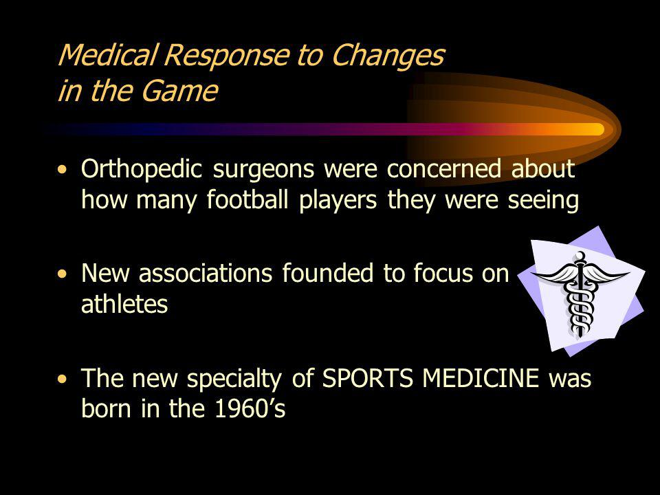 Medical Response to Changes in the Game Orthopedic surgeons were concerned about how many football players they were seeing New associations founded to focus on athletes The new specialty of SPORTS MEDICINE was born in the 1960s