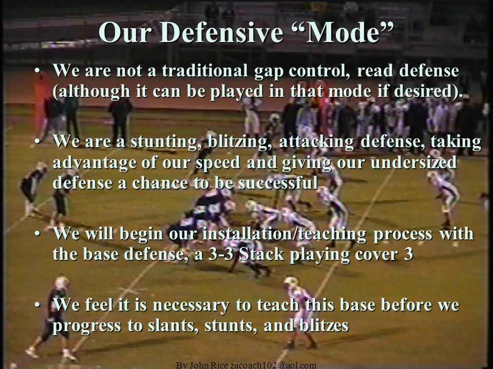 By John Rice zacoach102@aol.com Our Defensive Mode We are not a traditional gap control, read defense (although it can be played in that mode if desired).We are not a traditional gap control, read defense (although it can be played in that mode if desired).