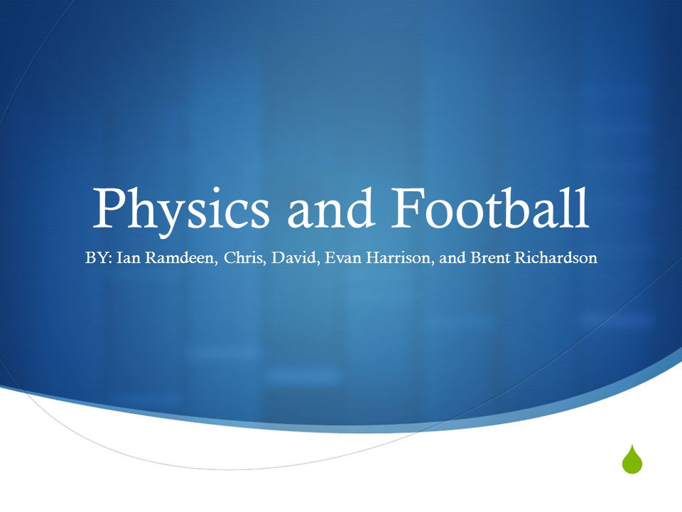 Physics and Football BY: Ian Ramdeen, Chris, David, Evan Harrison, and Brent Richardson