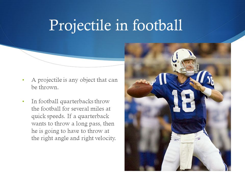 Projectile in football A projectile is any object that can be thrown. In football quarterbacks throw the football for several miles at quick speeds. I