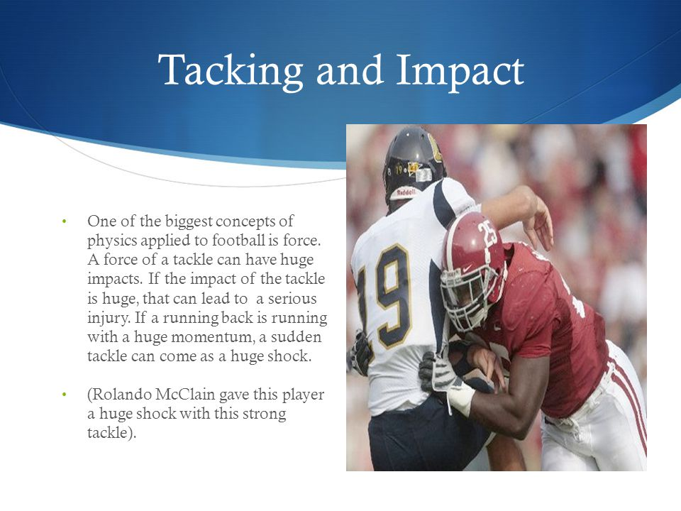 Tacking and Impact One of the biggest concepts of physics applied to football is force. A force of a tackle can have huge impacts. If the impact of th