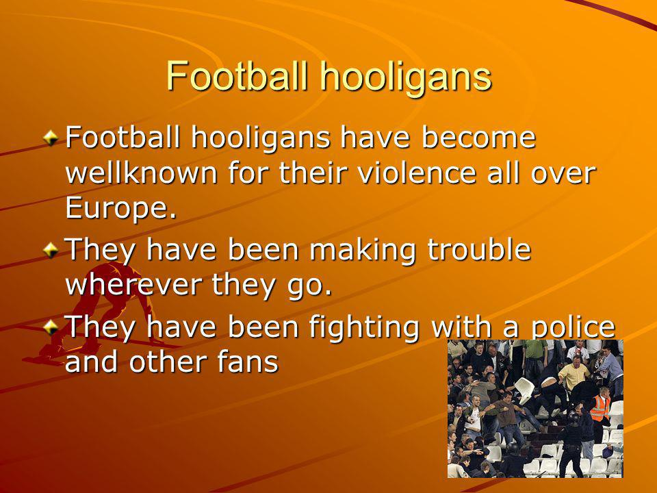 Football hooligans Football hooligans have become wellknown for their violence all over Europe.