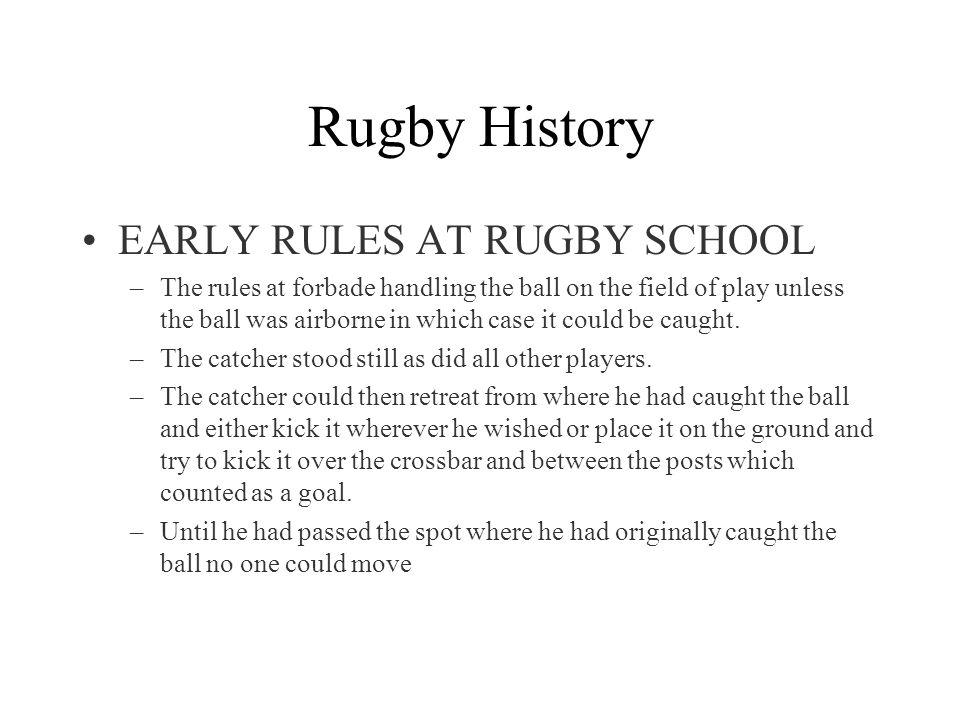 EARLY RULES AT RUGBY SCHOOL –The rules at forbade handling the ball on the field of play unless the ball was airborne in which case it could be caught.