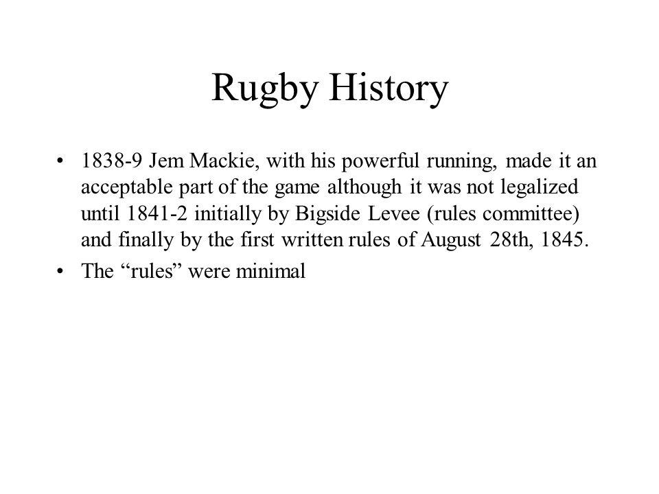 Rugby History 1838-9 Jem Mackie, with his powerful running, made it an acceptable part of the game although it was not legalized until 1841-2 initially by Bigside Levee (rules committee) and finally by the first written rules of August 28th, 1845.