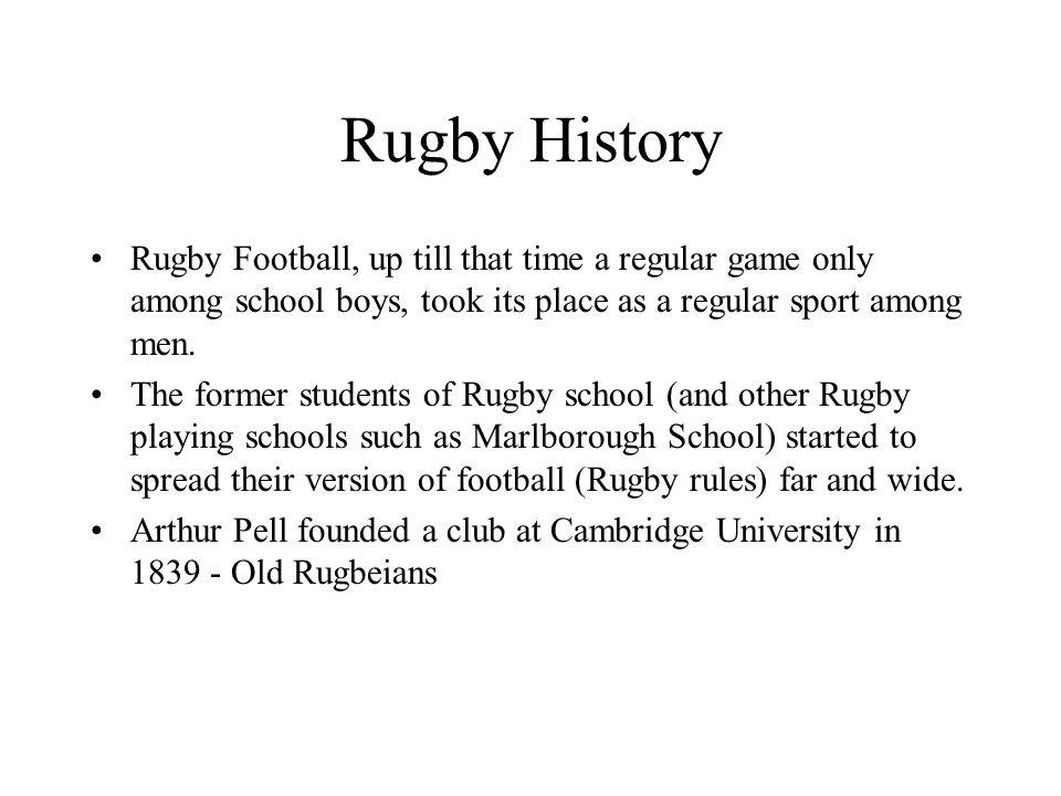 Rugby History Rugby Football, up till that time a regular game only among school boys, took its place as a regular sport among men.