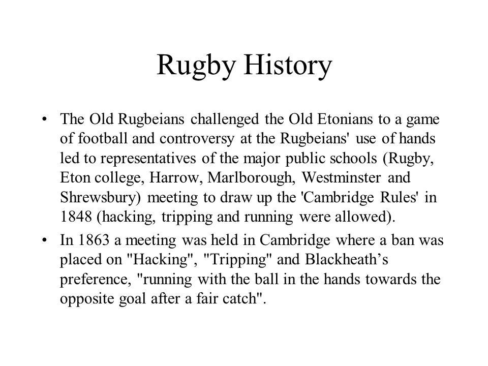 Rugby History The Old Rugbeians challenged the Old Etonians to a game of football and controversy at the Rugbeians use of hands led to representatives of the major public schools (Rugby, Eton college, Harrow, Marlborough, Westminster and Shrewsbury) meeting to draw up the Cambridge Rules in 1848 (hacking, tripping and running were allowed).