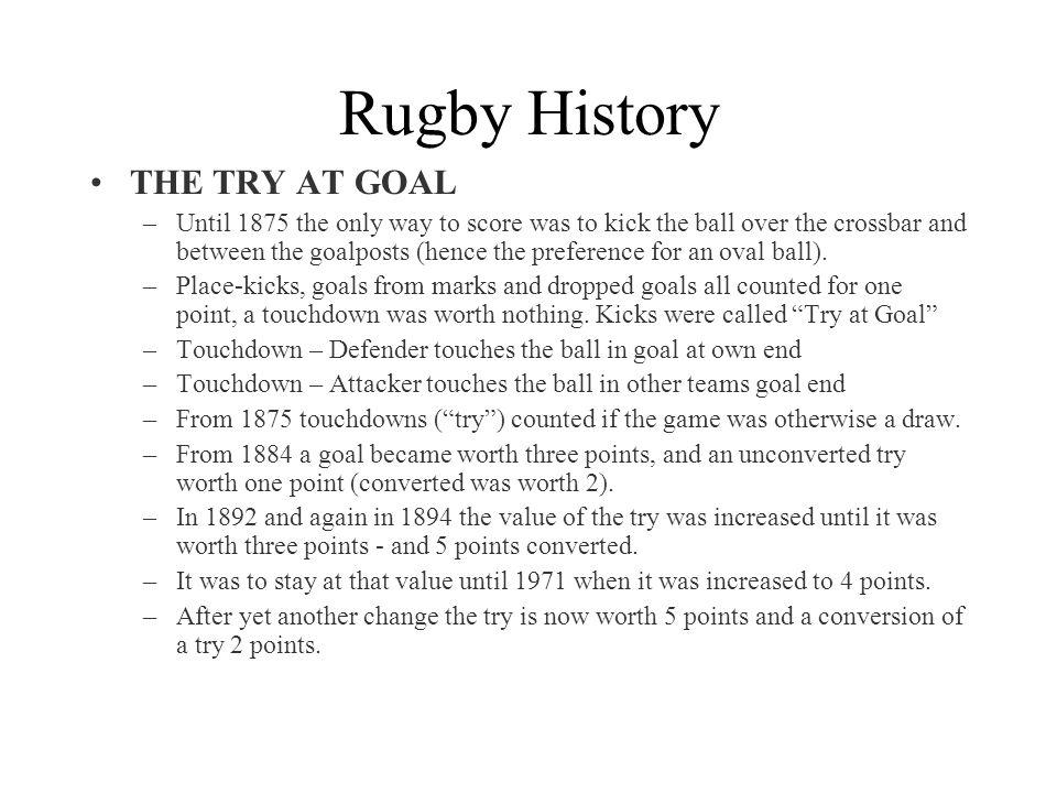 Rugby History THE TRY AT GOAL –Until 1875 the only way to score was to kick the ball over the crossbar and between the goalposts (hence the preference for an oval ball).