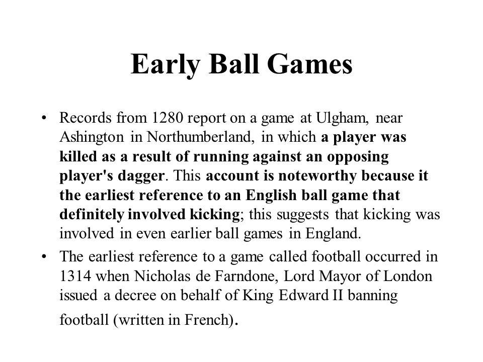 Early Ball Games Records from 1280 report on a game at Ulgham, near Ashington in Northumberland, in which a player was killed as a result of running against an opposing player s dagger.