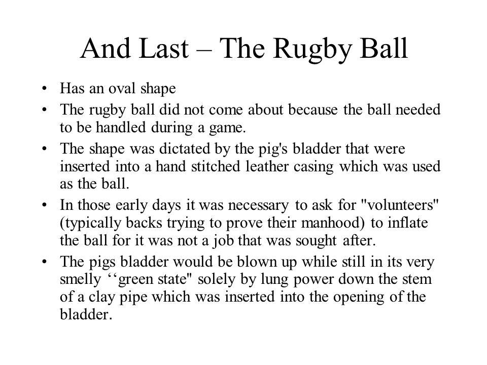 And Last – The Rugby Ball Has an oval shape The rugby ball did not come about because the ball needed to be handled during a game.