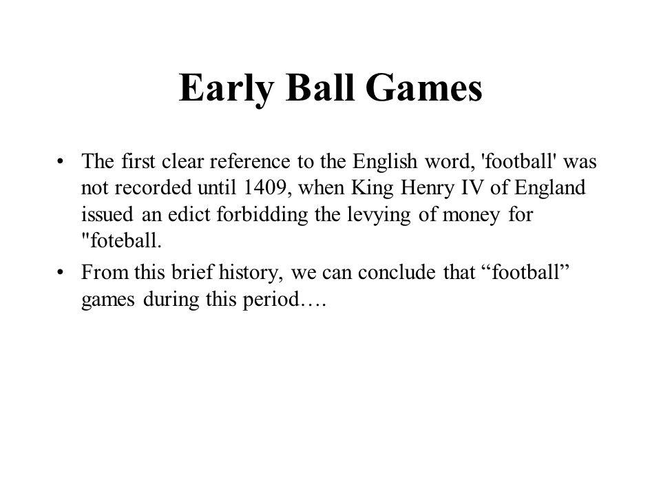 Early Ball Games The first clear reference to the English word, football was not recorded until 1409, when King Henry IV of England issued an edict forbidding the levying of money for foteball.