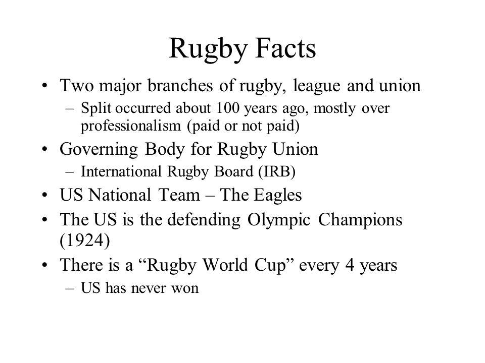 Rugby Facts Two major branches of rugby, league and union –Split occurred about 100 years ago, mostly over professionalism (paid or not paid) Governing Body for Rugby Union –International Rugby Board (IRB) US National Team – The Eagles The US is the defending Olympic Champions (1924) There is a Rugby World Cup every 4 years –US has never won