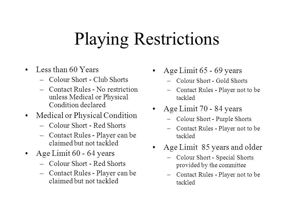 Playing Restrictions Less than 60 Years –Colour Short - Club Shorts –Contact Rules - No restriction unless Medical or Physical Condition declared Medical or Physical Condition –Colour Short - Red Shorts –Contact Rules - Player can be claimed but not tackled Age Limit 60 - 64 years –Colour Short - Red Shorts –Contact Rules - Player can be claimed but not tackled Age Limit 65 - 69 years –Colour Short - Gold Shorts –Contact Rules - Player not to be tackled Age Limit 70 - 84 years –Colour Short - Purple Shorts –Contact Rules - Player not to be tackled Age Limit 85 years and older –Colour Short - Special Shorts provided by the committee –Contact Rules - Player not to be tackled