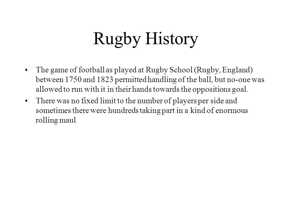 Rugby History The game of football as played at Rugby School (Rugby, England) between 1750 and 1823 permitted handling of the ball, but no-one was allowed to run with it in their hands towards the oppositions goal.