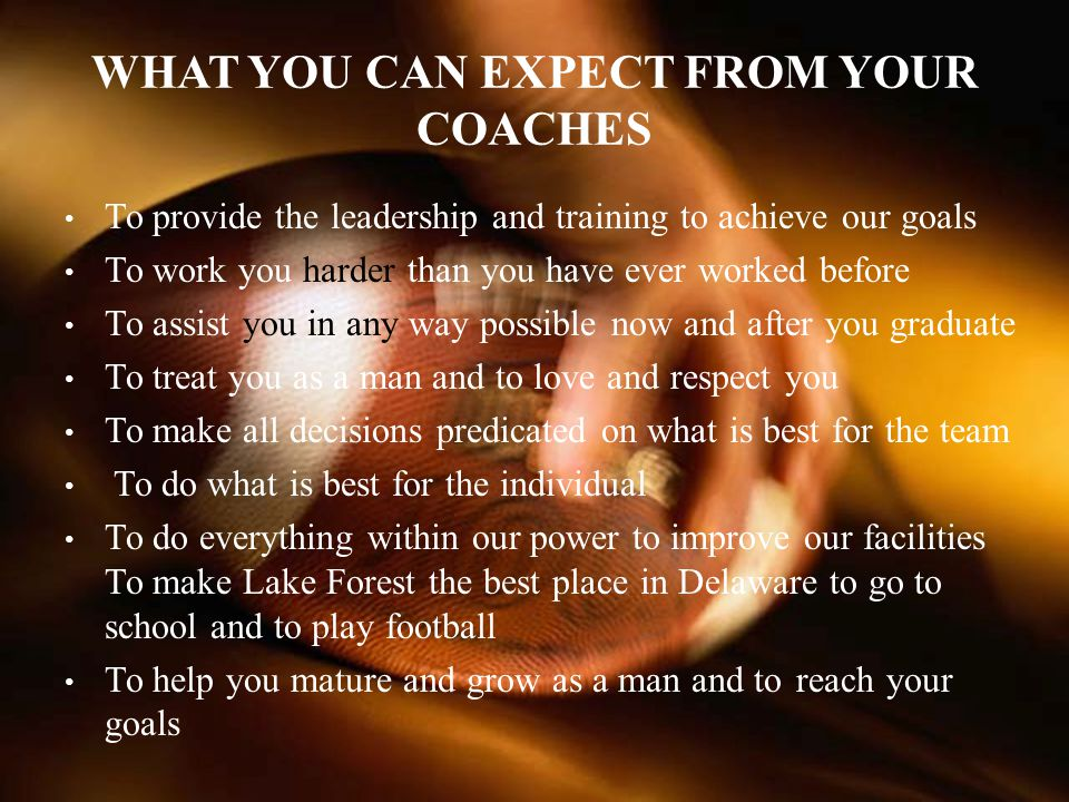 WHAT YOU CAN EXPECT FROM YOUR COACHES To provide the leadership and training to achieve our goals To work you harder than you have ever worked before To assist you in any way possible now and after you graduate To treat you as a man and to love and respect you To make all decisions predicated on what is best for the team To do what is best for the individual To do everything within our power to improve our facilities To make Lake Forest the best place in Delaware to go to school and to play football To help you mature and grow as a man and to reach your goals