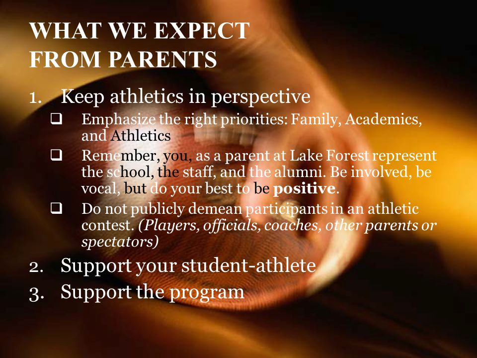 WHAT WE EXPECT FROM PARENTS 1.Keep athletics in perspective Emphasize the right priorities: Family, Academics, and Athletics Remember, you, as a parent at Lake Forest represent the school, the staff, and the alumni.