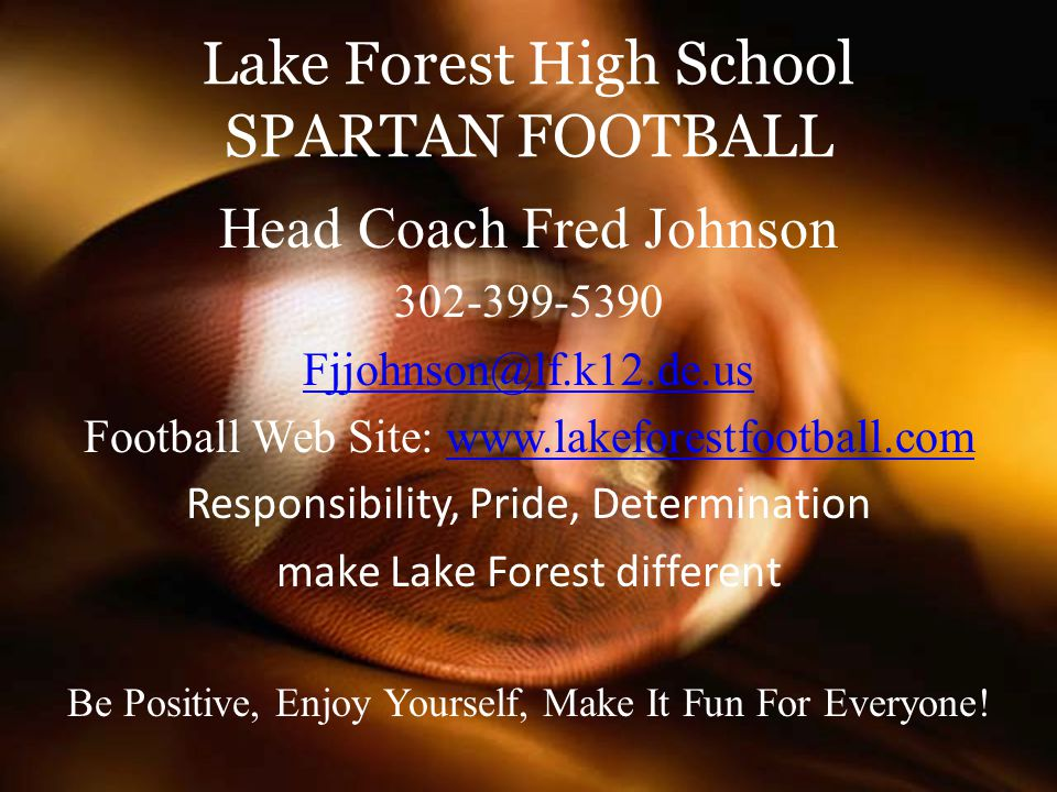 Lake Forest High School SPARTAN FOOTBALL Head Coach Fred Johnson 302-399-5390 Fjjohnson@lf.k12.de.us Football Web Site: www.lakeforestfootball.comwww.lakeforestfootball.com Responsibility, Pride, Determination make Lake Forest different Be Positive, Enjoy Yourself, Make It Fun For Everyone!