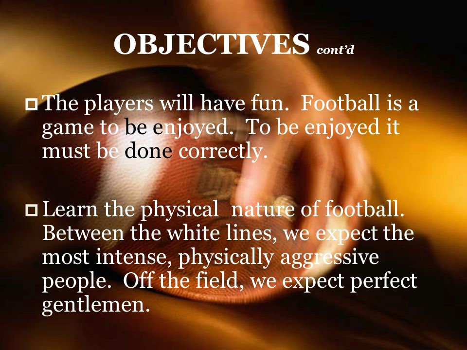 OBJECTIVES contd The players will have fun.Football is a game to be enjoyed.