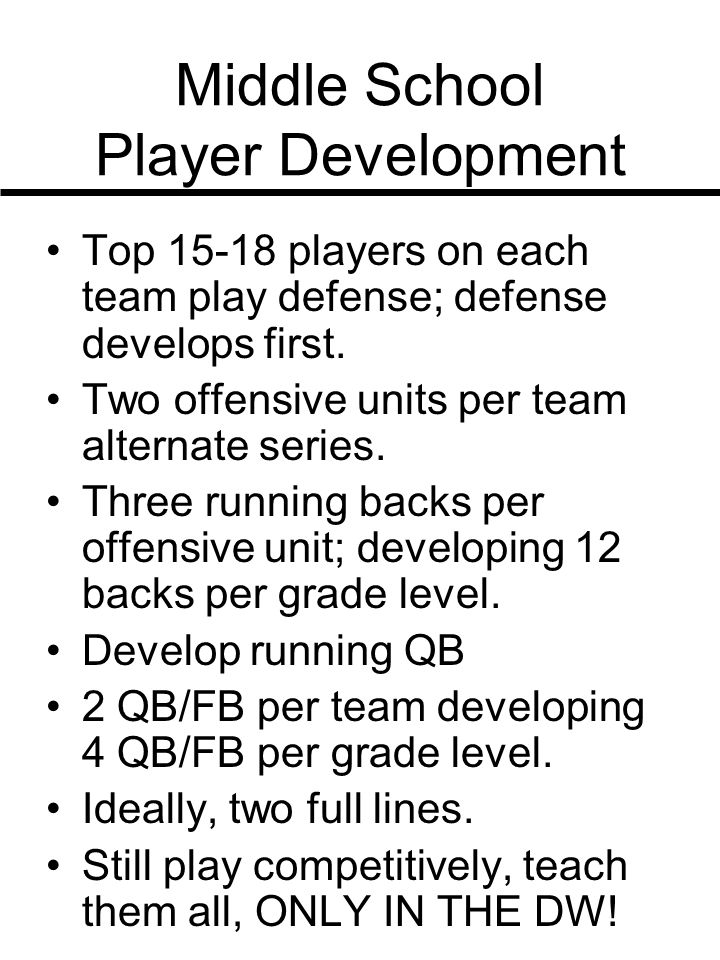 Middle School Player Development Top 15-18 players on each team play defense; defense develops first. Two offensive units per team alternate series. T