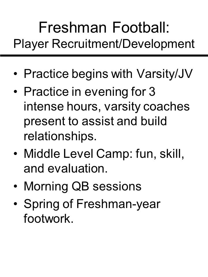 Freshman Football: Player Recruitment/Development Practice begins with Varsity/JV Practice in evening for 3 intense hours, varsity coaches present to assist and build relationships.