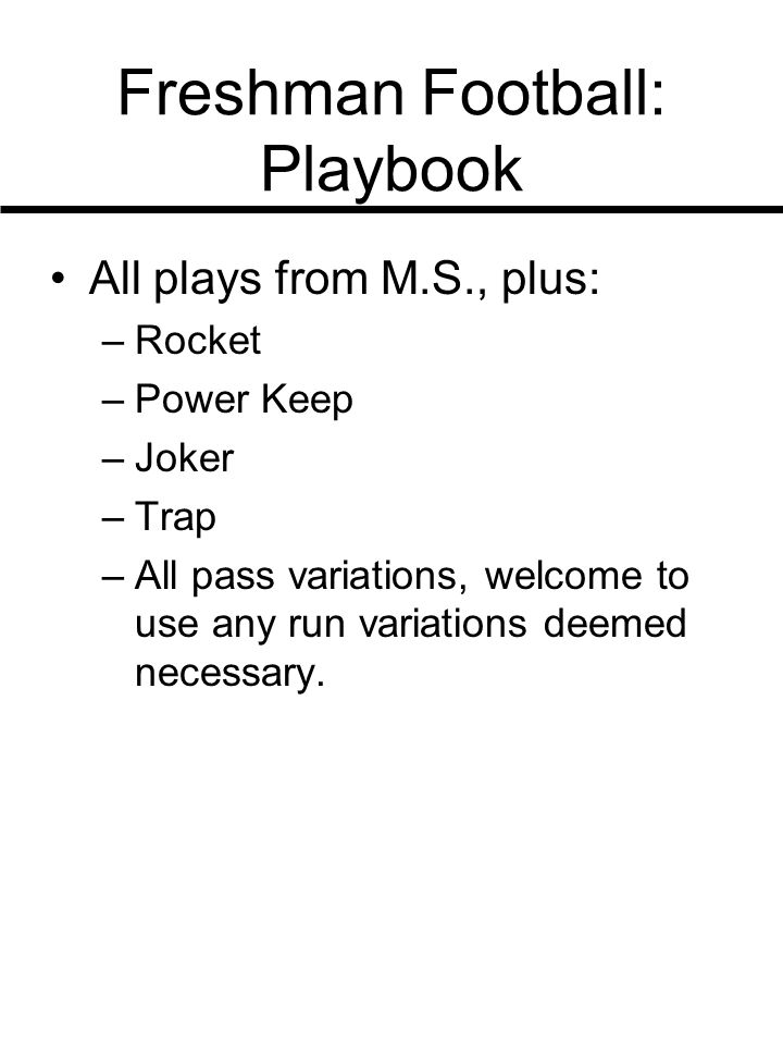 Freshman Football: Playbook All plays from M.S., plus: –Rocket –Power Keep –Joker –Trap –All pass variations, welcome to use any run variations deemed necessary.