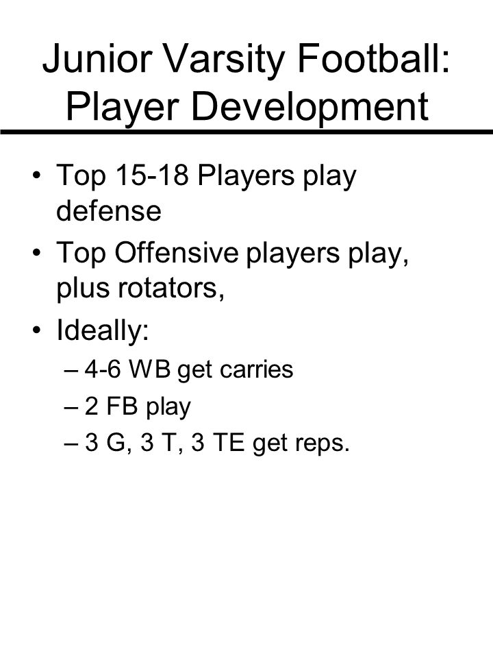 Junior Varsity Football: Player Development Top 15-18 Players play defense Top Offensive players play, plus rotators, Ideally: –4-6 WB get carries –2 FB play –3 G, 3 T, 3 TE get reps.