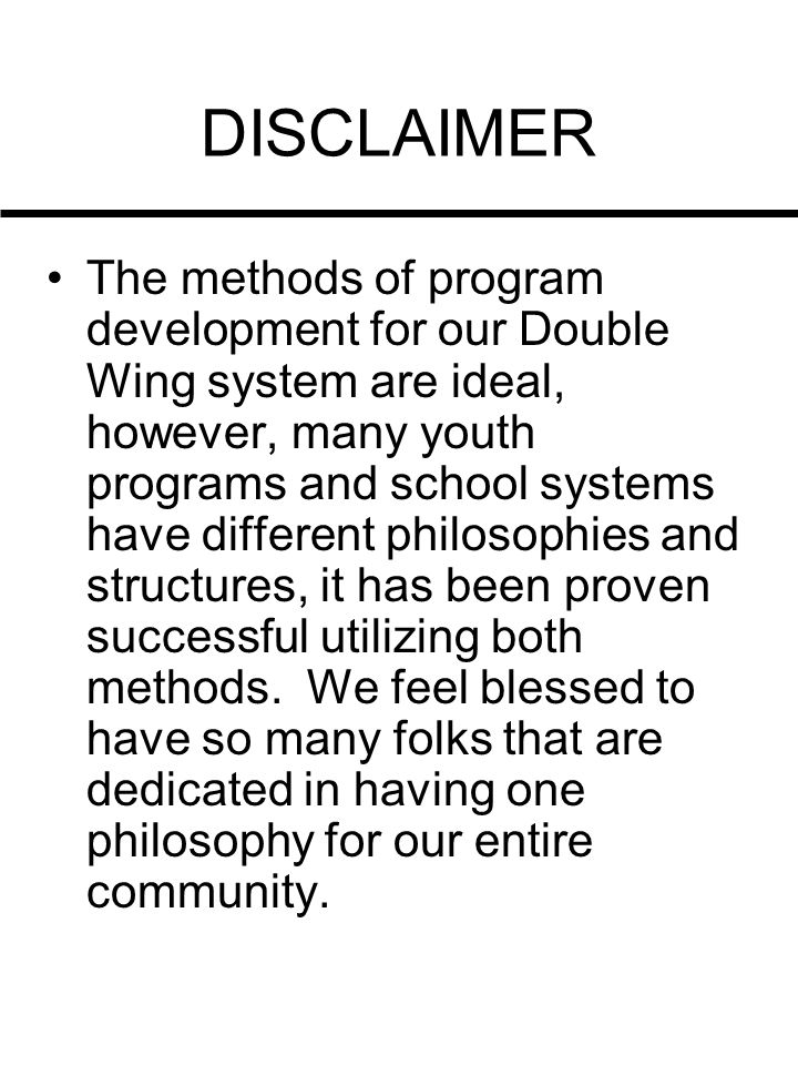 DISCLAIMER The methods of program development for our Double Wing system are ideal, however, many youth programs and school systems have different phi