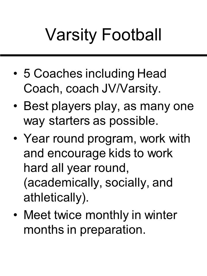 Varsity Football 5 Coaches including Head Coach, coach JV/Varsity. Best players play, as many one way starters as possible. Year round program, work w