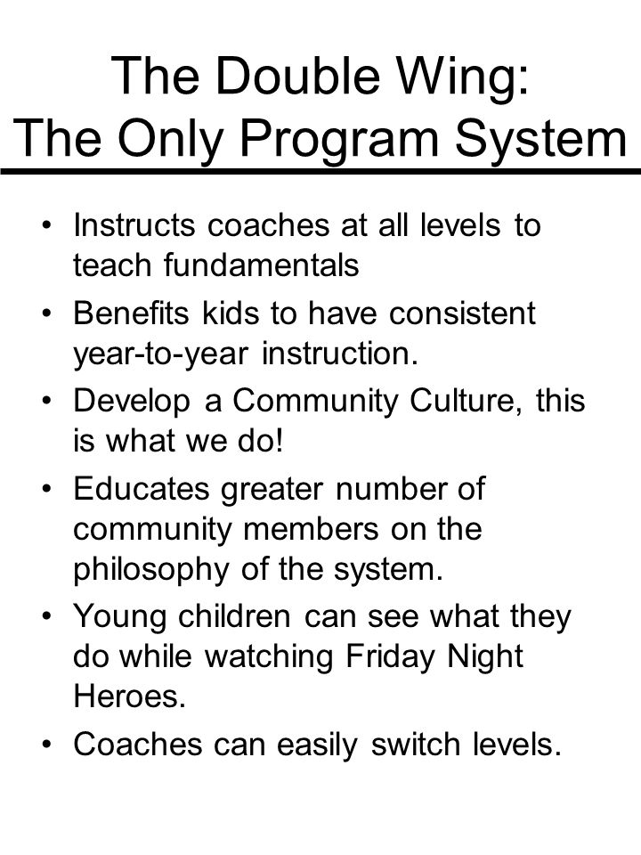 The Double Wing: The Only Program System Instructs coaches at all levels to teach fundamentals Benefits kids to have consistent year-to-year instruction.