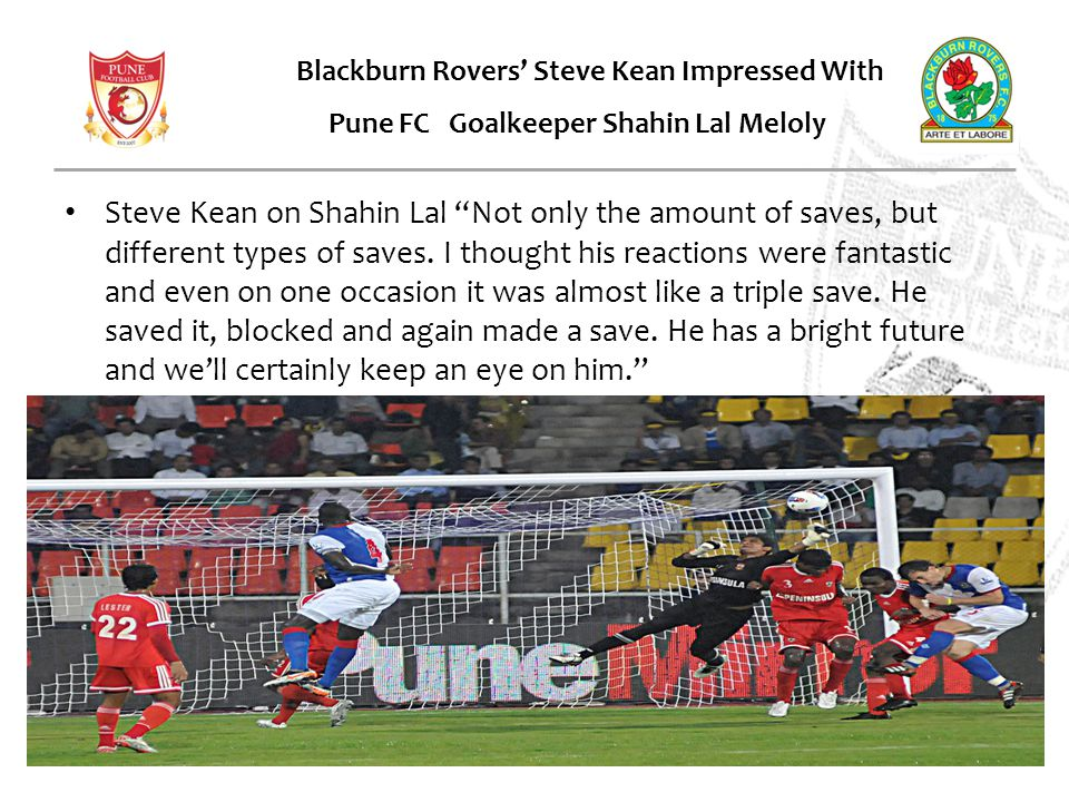 Steve Kean on Shahin Lal Not only the amount of saves, but different types of saves.
