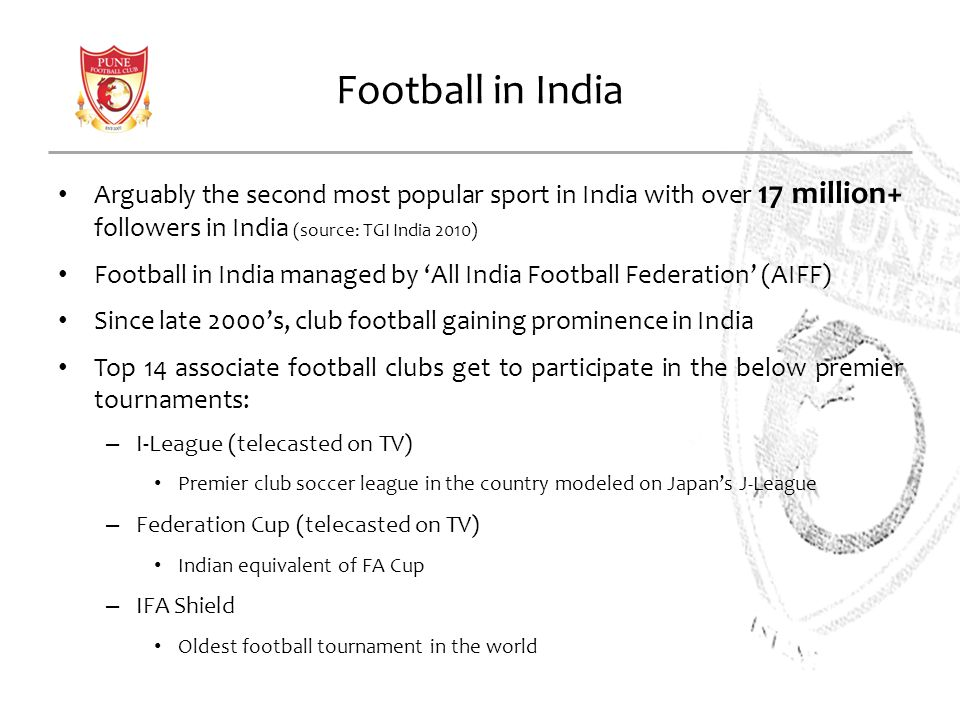 Football in India Arguably the second most popular sport in India with over 17 million+ followers in India (source: TGI India 2010) Football in India