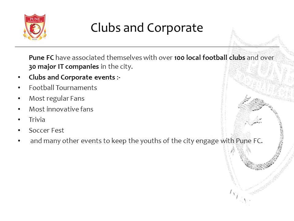 Clubs and Corporate Pune FC have associated themselves with over 100 local football clubs and over 30 major IT companies in the city. Clubs and Corpor