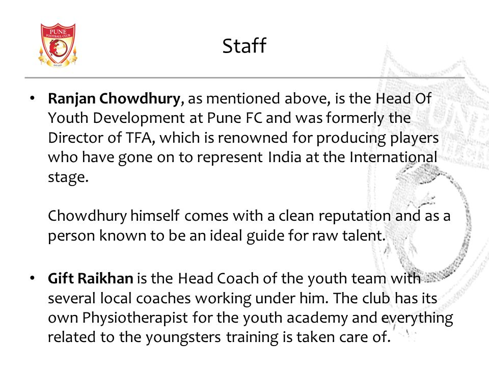 Staff Ranjan Chowdhury, as mentioned above, is the Head Of Youth Development at Pune FC and was formerly the Director of TFA, which is renowned for producing players who have gone on to represent India at the International stage.