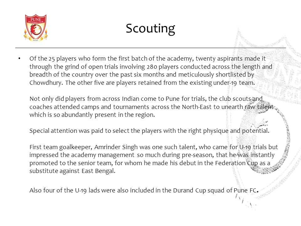 Scouting Of the 25 players who form the first batch of the academy, twenty aspirants made it through the grind of open trials involving 280 players conducted across the length and breadth of the country over the past six months and meticulously shortlisted by Chowdhury.