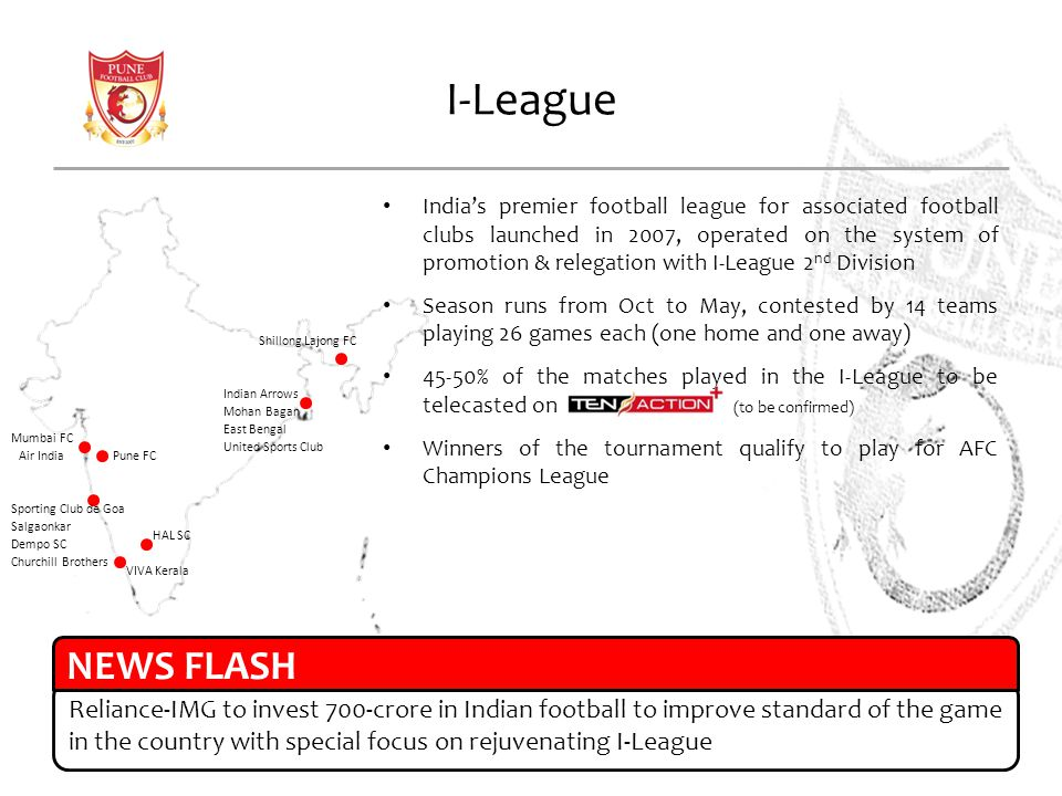 I-League Indias premier football league for associated football clubs launched in 2007, operated on the system of promotion & relegation with I-League 2 nd Division Season runs from Oct to May, contested by 14 teams playing 26 games each (one home and one away) 45-50% of the matches played in the I-League to be telecasted on (to be confirmed) Winners of the tournament qualify to play for AFC Champions League Mumbai FC Air India Pune FC Sporting Club de Goa Salgaonkar Dempo SC Churchill Brothers VIVA Kerala HAL SC Indian Arrows Mohan Bagan East Bengal United Sports Club Shillong Lajong FC Reliance-IMG to invest 700-crore in Indian football to improve standard of the game in the country with special focus on rejuvenating I-League NEWS FLASH