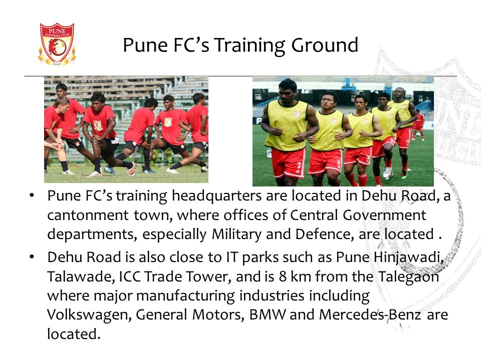 Pune FCs Training Ground Pune FCs training headquarters are located in Dehu Road, a cantonment town, where offices of Central Government departments,