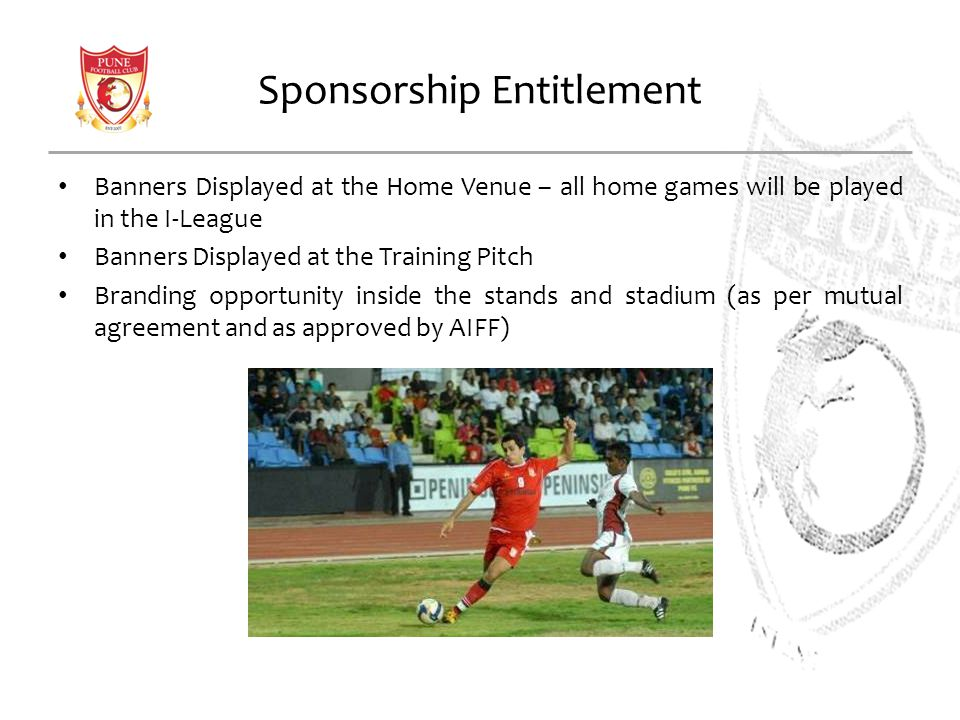 Sponsorship Entitlement Banners Displayed at the Home Venue – all home games will be played in the I-League Banners Displayed at the Training Pitch Branding opportunity inside the stands and stadium (as per mutual agreement and as approved by AIFF)