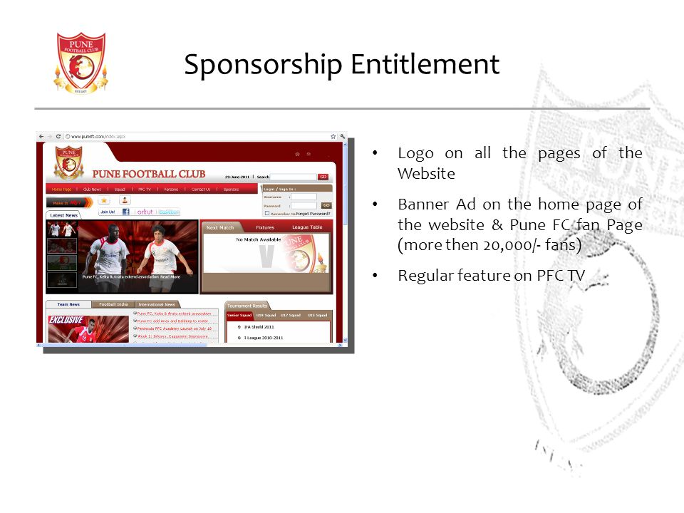 Sponsorship Entitlement Logo on all the pages of the Website Banner Ad on the home page of the website & Pune FC fan Page (more then 20,000/- fans) Re