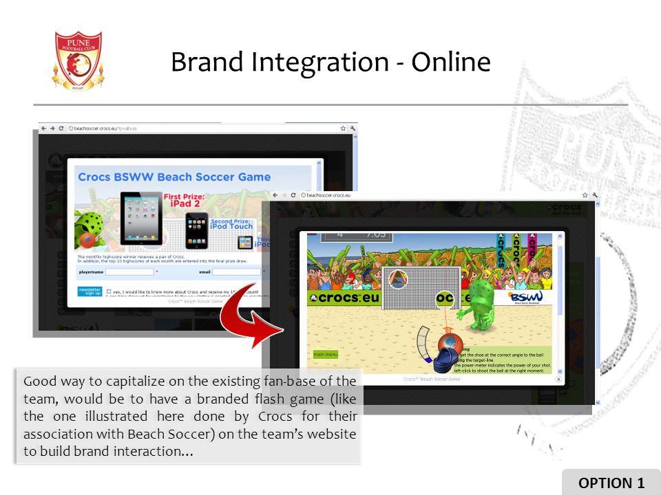 Brand Integration - Online Good way to capitalize on the existing fan-base of the team, would be to have a branded flash game (like the one illustrated here done by Crocs for their association with Beach Soccer) on the teams website to build brand interaction… OPTION 1