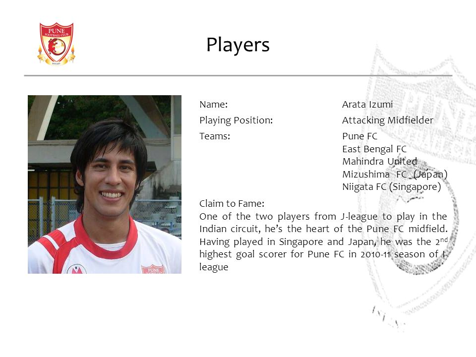 Players Name:Arata Izumi Playing Position: Attacking Midfielder Teams:Pune FC East Bengal FC Mahindra United Mizushima FC (Japan) Niigata FC (Singapore) Claim to Fame: One of the two players from J-league to play in the Indian circuit, hes the heart of the Pune FC midfield.