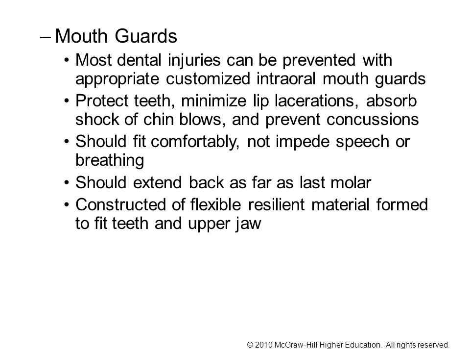 –Mouth Guards Most dental injuries can be prevented with appropriate customized intraoral mouth guards Protect teeth, minimize lip lacerations, absorb shock of chin blows, and prevent concussions Should fit comfortably, not impede speech or breathing Should extend back as far as last molar Constructed of flexible resilient material formed to fit teeth and upper jaw