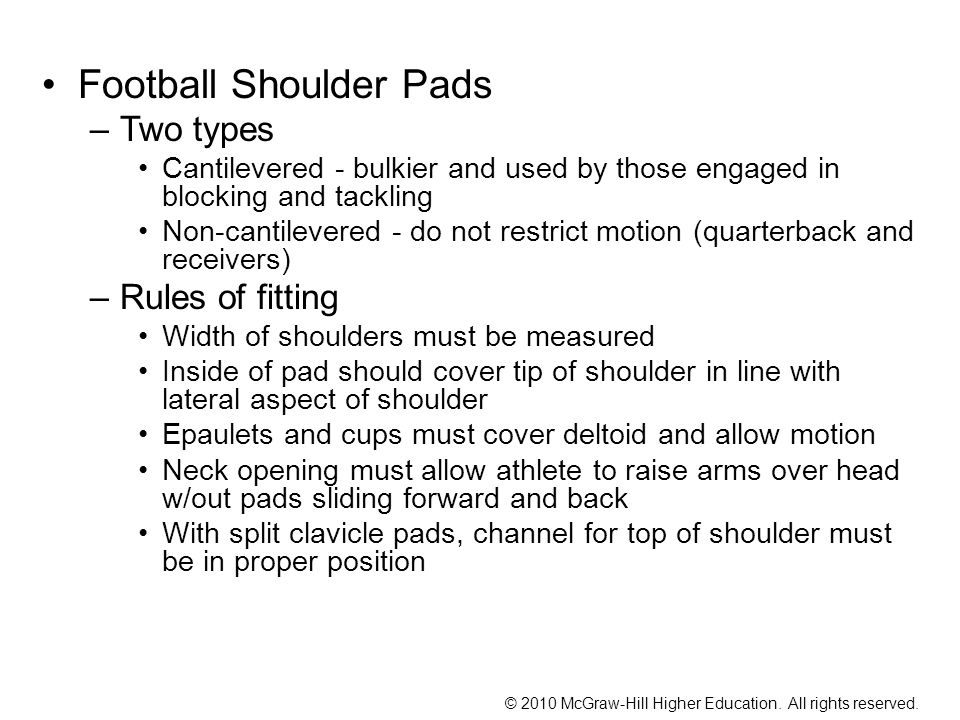 Football Shoulder Pads –Two types Cantilevered - bulkier and used by those engaged in blocking and tackling Non-cantilevered - do not restrict motion (quarterback and receivers) –Rules of fitting Width of shoulders must be measured Inside of pad should cover tip of shoulder in line with lateral aspect of shoulder Epaulets and cups must cover deltoid and allow motion Neck opening must allow athlete to raise arms over head w/out pads sliding forward and back With split clavicle pads, channel for top of shoulder must be in proper position