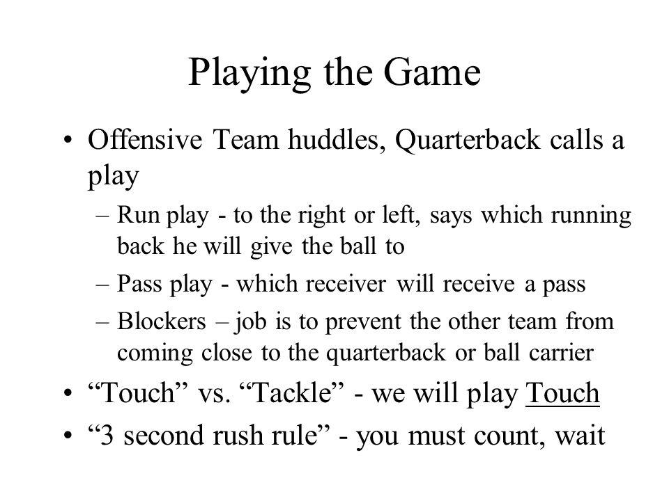 Playing the Game Offensive Team huddles, Quarterback calls a play –Run play - to the right or left, says which running back he will give the ball to –Pass play - which receiver will receive a pass –Blockers – job is to prevent the other team from coming close to the quarterback or ball carrier Touch vs.