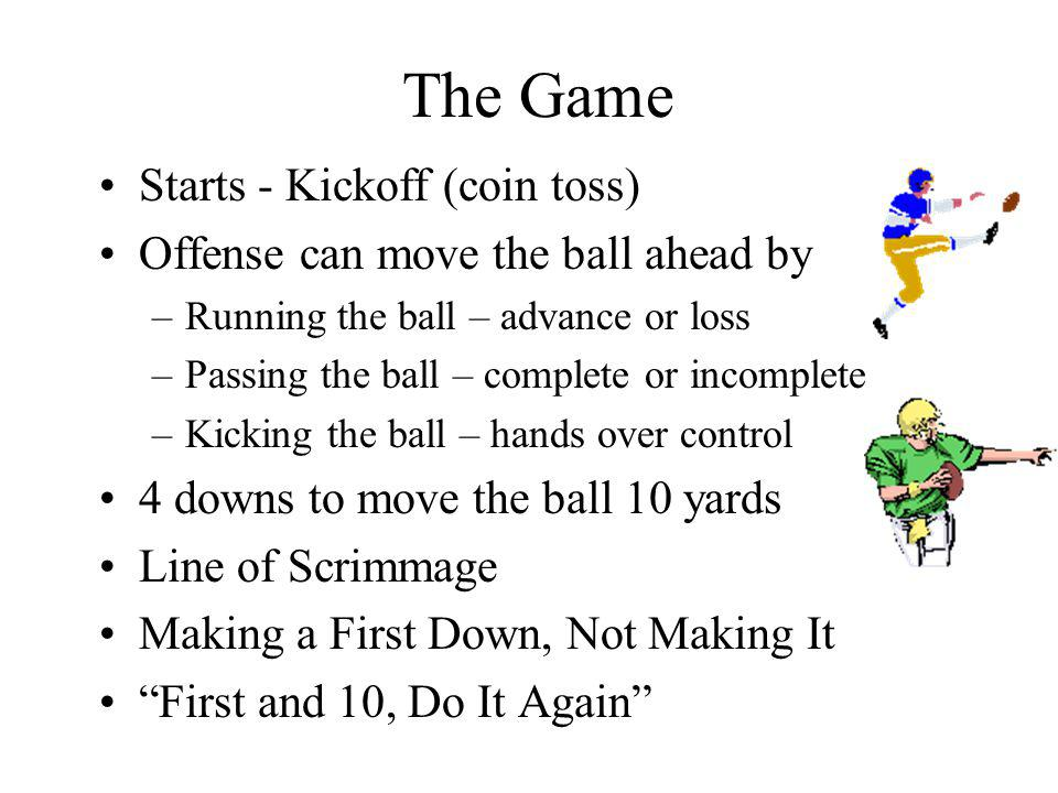 The Game Starts - Kickoff (coin toss) Offense can move the ball ahead by –Running the ball – advance or loss –Passing the ball – complete or incomplete –Kicking the ball – hands over control 4 downs to move the ball 10 yards Line of Scrimmage Making a First Down, Not Making It First and 10, Do It Again
